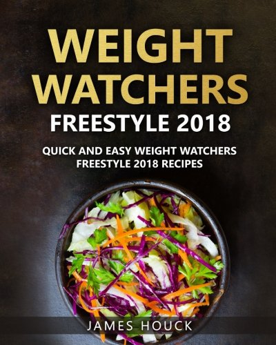 Weight Watchers Freestyle 2018: The Ultimate Weight Watchers Freestyle Cookbook: Quick and Easy Weight Watchers Freestyle 2018 Recipes by James Houck