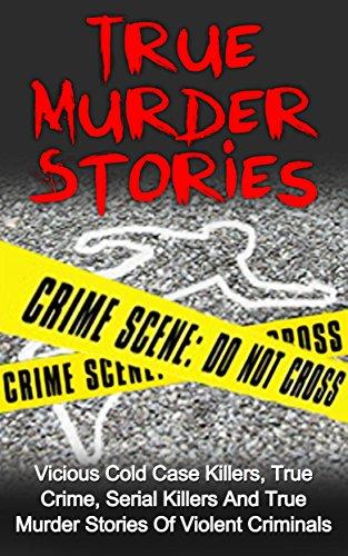 True Murder Stories: Vicious Cold Case Killers, True Crime, Serial Killers And True Murder Stories Of Violent Criminals (Organized Crime) (English Edition)