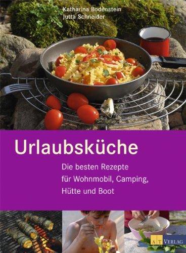 Urlaubsküche: Die besten Rezepte für Wohnmobil, Camping, Hütte und Boot Gebundenes Buch – 7. März 2011 Katharina Bodenstein Jutta Schneider Hütte und Boot AT Verlag
