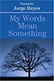 My Words Mean Something, Jorge Reyes, 0595223117