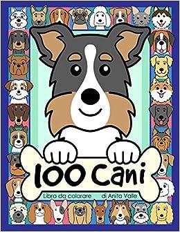 Amazon It 100 Cani Libro Da Colorare Libro Da Colorare Per Bambini Con 100 Razze Di Cani Da Colorare Valle Anita Libri