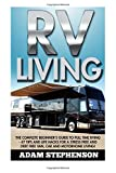 RV Living: The Complete Beginner's Guide To Full Time RVing - 47 Tips and Life Hacks For A Stress Free And Debt Free Van, Car And Motorhome Living! ... Motorhome Living, Self Sustainable Living)