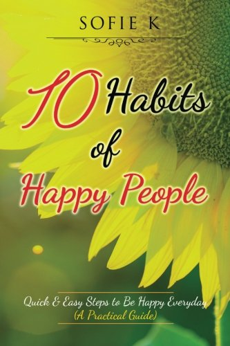 10 Habits of Happy People: Quick & Easy Steps to Be Happy Everyday (A Practical Guide)