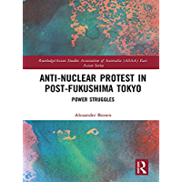 Anti-nuclear Protest in Post-Fukushima Tokyo: Power Struggles (Routledge/Asian Studies Association of Australia (ASAA) East Asian Series)