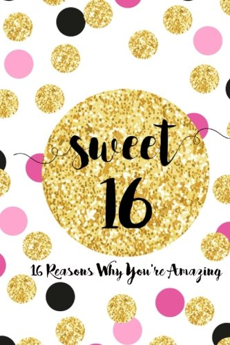 Sweet 16, Sixteen Reasons Why You're Amazing: Sweet 16 Birthday Gift,  Sentimental Journal Keepsake With Quotes. Fill in the blanks with your own words (Sweet 16 Birthday Gifts For Your Best Friend)