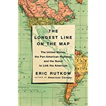 The Longest Line on the Map: The United States, the Pan-American Highway, and the Quest to Link the Americas