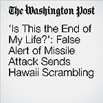 'Is This the End of My Life?': False Alert of Missile Attack Sends Hawaii Scrambling | Amy B Wang,Dan Lamothe,Greg Miller
