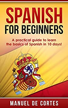 Spanish: Spanish For Beginners: A Practical Guide to Learn the Basics of Spanish in 10 Days!  (Spanish, German, French, Italian) (Italian, Learn Italian, ... French, German, Learn German, Language) by [De Cortes, Manuel]