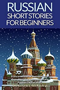 Russian Short Stories For Beginners: 8 Unconventional Short Stories to Grow Your Vocabulary and Learn Russian the Fun Way! (Volume 1) (English and Russian Edition)