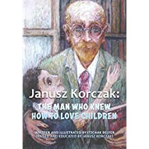 Janusz Korczak: The Man Who Knew How to Love Children: The Educational Philosophy & Life of the Great Teacher Told By his Admiring Student  - A Child Holocaust Survivor