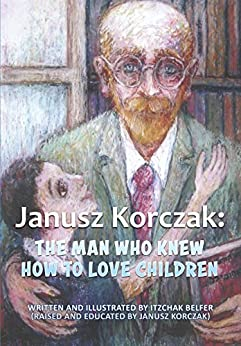 Janusz Korczak :The Man Who Knew How to Love Children: The Educational Philosophy & Life of the Great Teacher Told By his Admiring Student - A Child Holocaust Survivor by [Belfer, Itzchak]