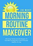 #7: Morning Routine Makeover: Morning Tactics And Strategies To Get More Energized, Productive And Healthy All Day