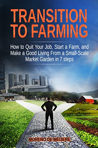 Transition to Farming: How to Quit Your Job, Start a Farm, and Make a Good Living From a Small-Scale Market Garden in 7 Steps by [de Meijere, Moreno]
