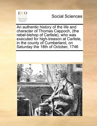 Read Online An authentic history of the life and character of Thomas Cappoch, (the rebel-bishop of Carlisle), who was executed for high-treason at Carlisle, in ... on Saturday the 18th of October, 1746 pdf epub
