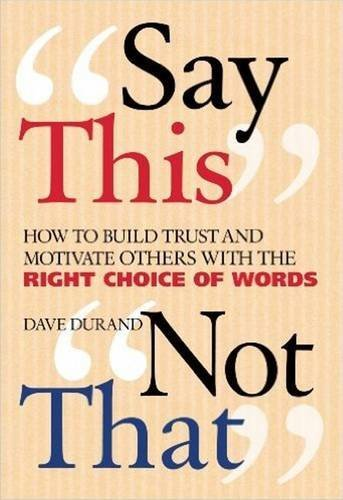 Say This, Not That: How to Build Trust and Motivate Others with the Right Choice of Words