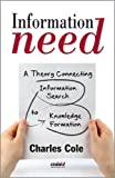 Information Need : A Theory Connecting Information Search to Knowledge Formation, Cole, Charles, 1573874299