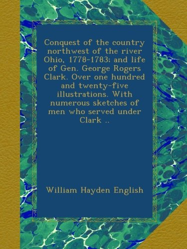 Read Online Conquest of the country northwest of the river Ohio, 1778-1783; and life of Gen. George Rogers Clark. Over one hundred and twenty-five illustrations. ... sketches of men who served under Clark .. ebook