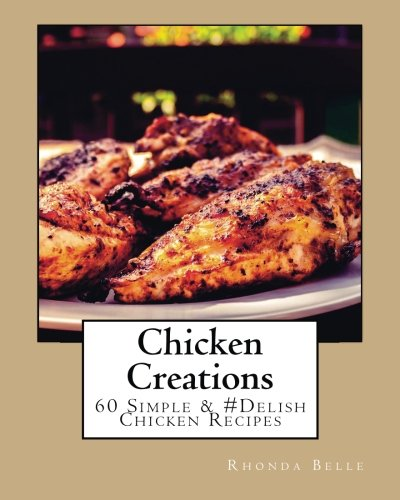 Chicken Creations: 60 Simple & #Delish Chicken Recipes by Rhonda Belle