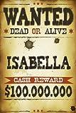 Isabella Wanted Dead Or Alive Cash Reward $100,000,000: Western Name Notebook Journal