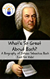 What's So Great About Bach?: A Biography of Johann Sebastian Bach Just for Kids!