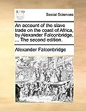 The an Account of the Slave Trade on the Coast of Africa, by Alexander Falconbridge, Alexander Falconbridge, 1170671292