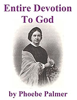 Entire Devotion To God: A Present to My Christian Friend on Entire Devotion to God by [Palmer, Phoebe]