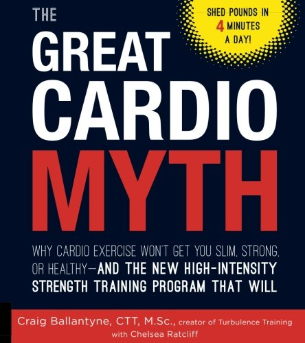 The Great Cardio Myth  Why Cardio Exercise Wont Get You Slim  Strong  Or Healthy   And The New High Intensity Strength Training Program That Will