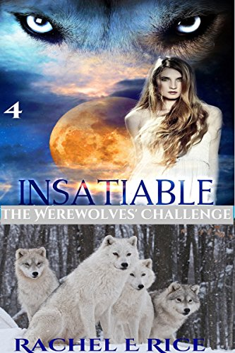 Book: Insatiable - The Werewolves' Challenge (The Lone Werewolf Finds His Mate Book 4) by Rachel E Rice