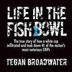 Life in the Fish Bowl: The True Story of How a White Cop Infiltrated and Took Down 41 of the Nation's Most Notorious Crips | J. Tegan Broadwater