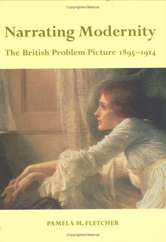 Narrating Modernity: The British Problem Picture, 1895-1914 (British Art and Visual Culture Since 1750 New Readings)