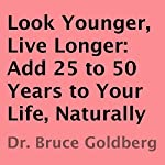 Look Younger, Live Longer : Add 25 to 50 Years to Your Life, Naturally | Bruce Goldberg