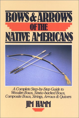 Bows & Arrows of the Native Americans: A Complete Step-by-Step Guide to Wooden Bows, Sinew-backed Bows, Composite Bows, Strings, Arrows & Quivers (System Quiver)
