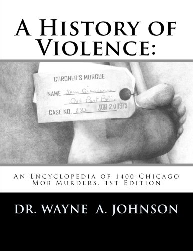 A History of Violence:: An Encyclopedia of 1400 Chicago Mob Murders.1st Edition Paperback – March 7, 2014
