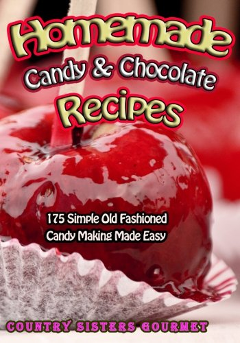 Homemade Candy & Chocolate Recipes: 175 Delicious Simple Old Fashioned Candy Ideas