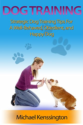 Tips Training Dog (Dog Training: Strategic Dog Training Tips For A Well-Trained, Obedient, and Happy Dog (Dog Training Books Book 1))