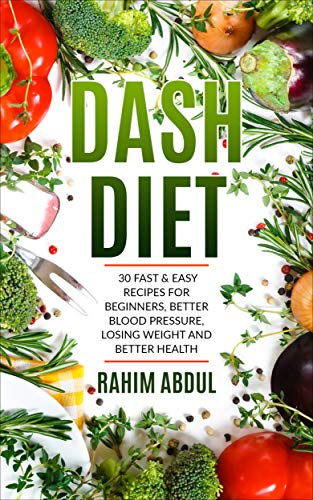 Dash Diet: 30 Fast & Easy Recipes for Beginners, Better Blood Pressure, Losing Weight and Better Health (Live Healthy, Speed Weight Loss, Stop Hypertension)