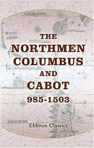 The Northmen, Columbus, and Cabot, 985-1503: The Voyages of the Northmen. The Voyages of Columbus and of John Cabot