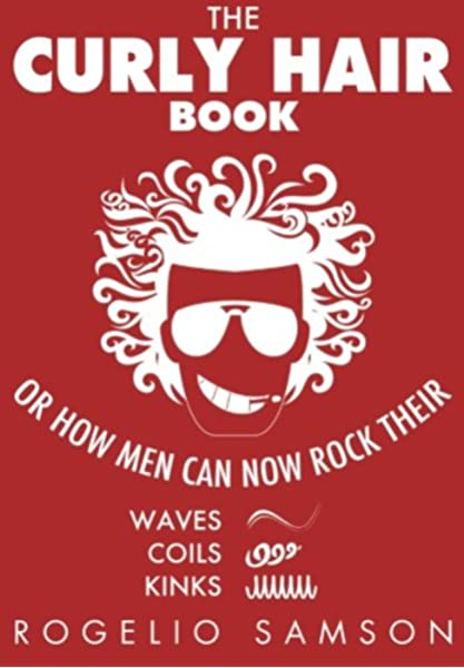 The Curly Hair Book Or How Men Can Now Rock Their Waves Coils And Kinks Samson Rogelio 9781482308662 Amazon Com Books
