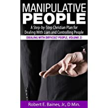 Manipulative People: A Step-by-Step Christian Plan for Dealing With Liars and Controlling People (Dealing With Difficult People Series, Volume 2)