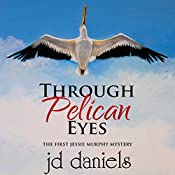 Through Pelican Eyes: Jessie Murphy Mystery Series, Volume 1 | jd daniels