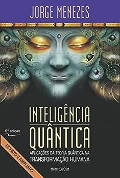 Inteligência Quântica: Aplicação da Teoria Quântica na Transformação Humana por [Menezes, Jorge]
