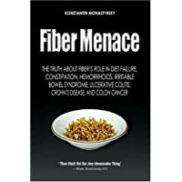 Fiber Menace: The Truth About the Leading Role of Fiber in Diet Failure, Constipation, Hemorrhoids, Irritable Bowel Syndrome, Ulcerative Colitis, Crohn's Disease, and Colon Cancer