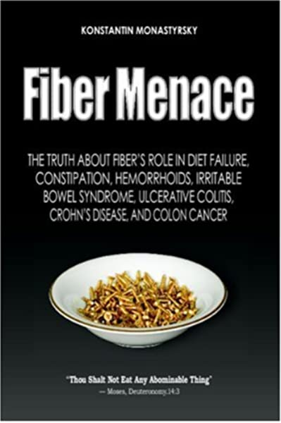 Fiber Menace The Truth About The Leading Role Of Fiber In Diet Failure Constipation Hemorrhoids Etc Monastyrsky Konstantin 8601200453812 Amazon Com Books