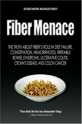 Fiber Menace: The Truth About the Leading Role of Fiber in Diet Failure, Constipation, Hemorrhoids, Irritable Bowel Syndrome, Ulcerative Colitis, Crohn's Disease, and Colon Cancer ()