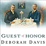 Guest of Honor: Booker T. Washington, Theodore Roosevelt, and the White House Dinner That Shocked a Nation | Deborah Davis