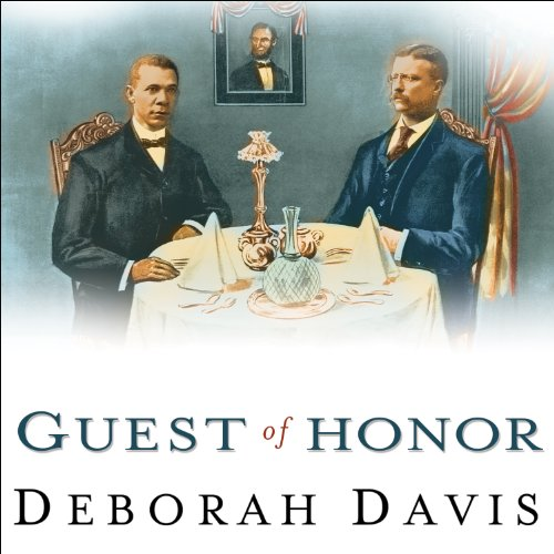 Guest of Honor: Booker T. Washington, Theodore Roosevelt, and the White House Dinner That Shocked a Nation