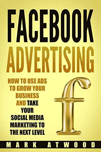 Facebook Advertising: How to Use Ads to Grow Your Business and Take Your Social Media Marketing to the Next Level (Facebook ads)