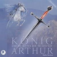 König Arthur und die Ritter der Tafelrunde Hörbuch von Käthe Recheis Gesprochen von: Johannes Steck