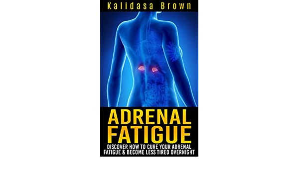 Adrenal Fatigue: Discover How To Cure Your Adrenal Fatigue & Become Less Tired Overnight