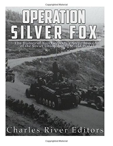 Read Online Operation Silver Fox: The History of Nazi Germany's Arctic Invasion of the Soviet Union during World War II ebook